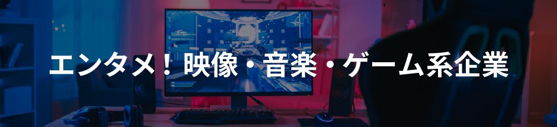 エンタメ!映像・音楽・ゲーム系企業